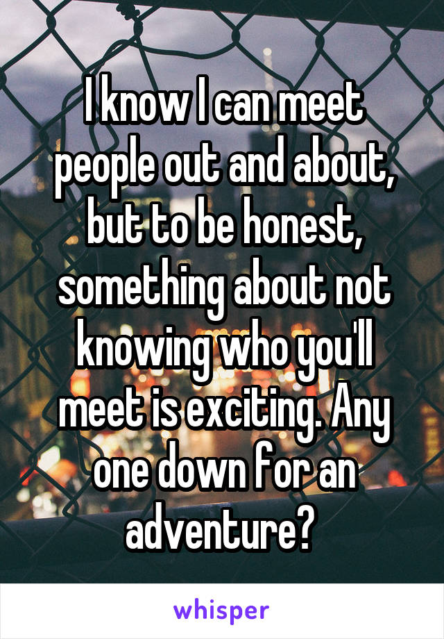 I know I can meet people out and about, but to be honest, something about not knowing who you'll meet is exciting. Any one down for an adventure?