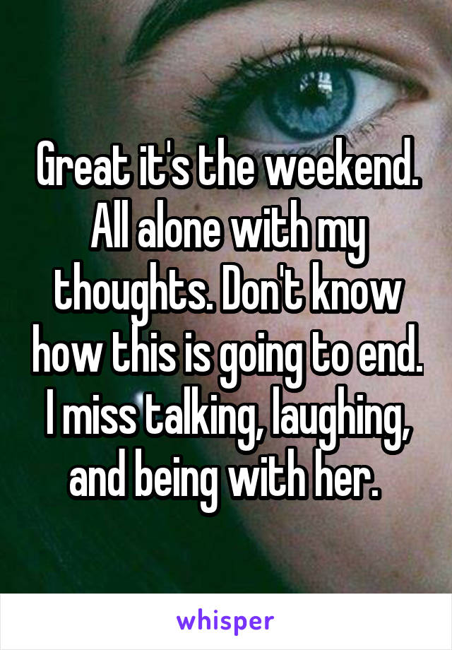 Great it's the weekend. All alone with my thoughts. Don't know how this is going to end. I miss talking, laughing, and being with her.