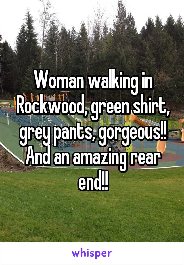 Woman walking in Rockwood, green shirt, grey pants, gorgeous!! And an amazing rear end!!