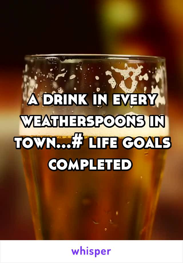 a drink in every weatherspoons in town...# life goals completed
