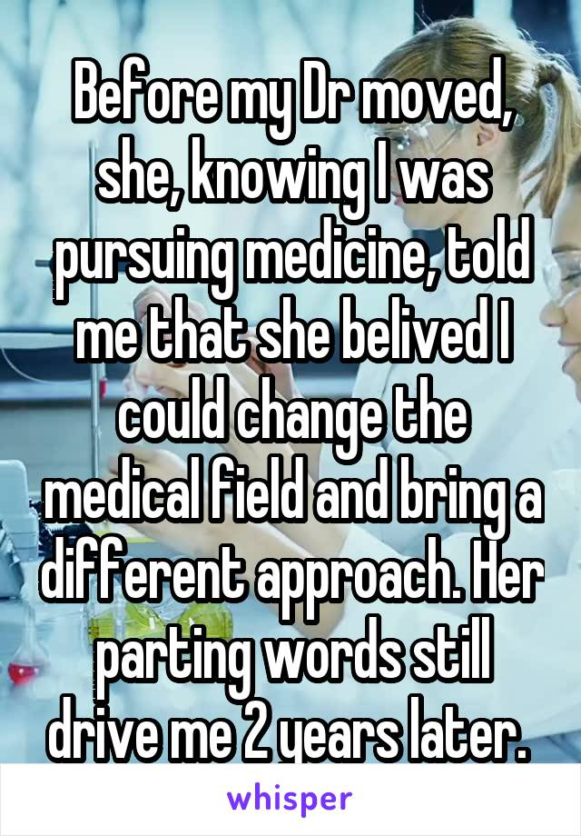 Before my Dr moved, she, knowing I was pursuing medicine, told me that she belived I could change the medical field and bring a different approach. Her parting words still drive me 2 years later.