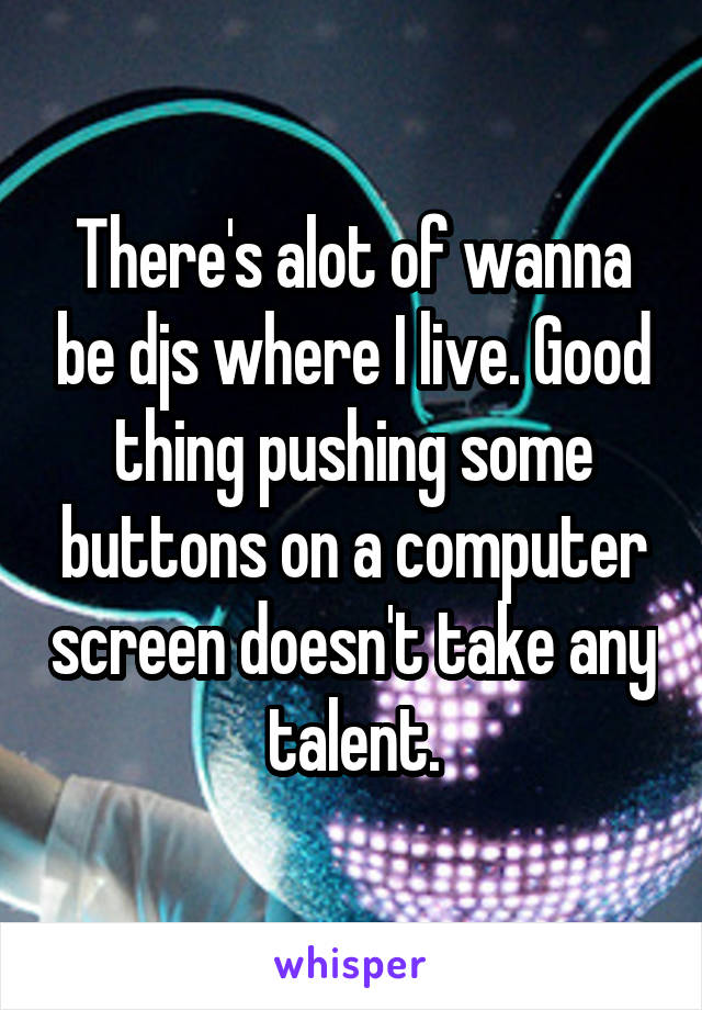 There's alot of wanna be djs where I live. Good thing pushing some buttons on a computer screen doesn't take any talent.