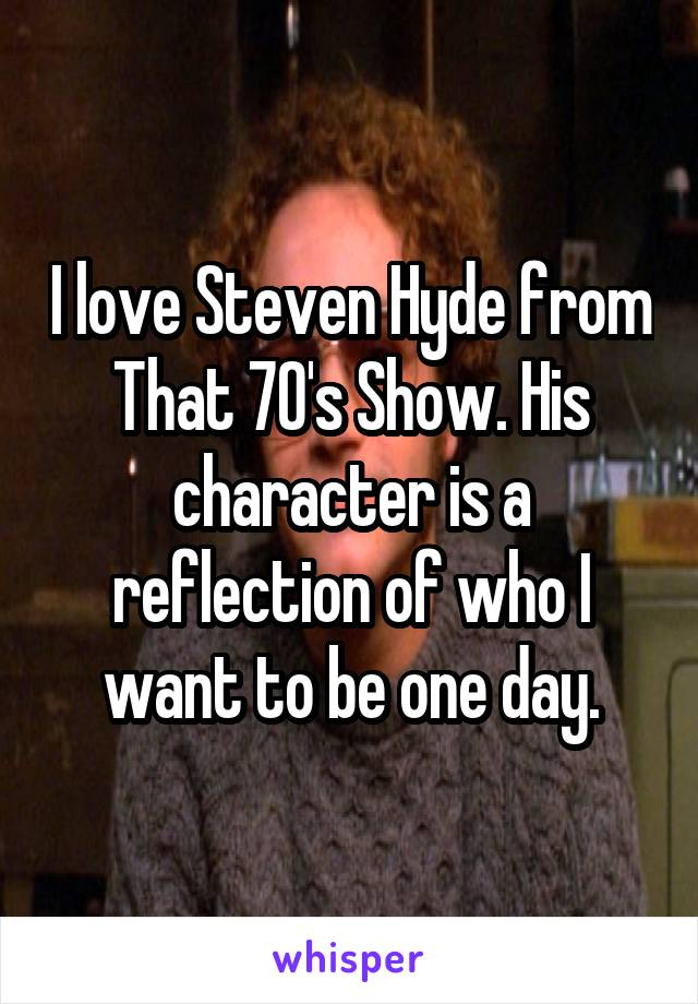 I love Steven Hyde from That 70's Show. His character is a reflection of who I want to be one day.