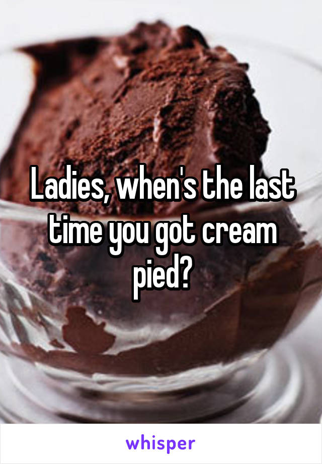 Ladies, when's the last time you got cream pied?
