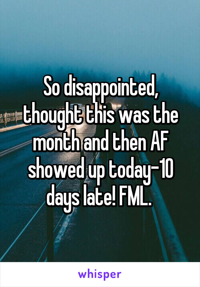 So disappointed, thought this was the month and then AF showed up today-10 days late! FML.