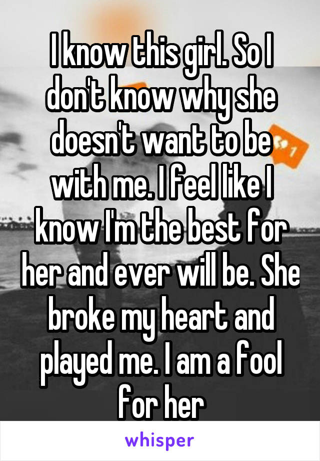 I know this girl. So I don't know why she doesn't want to be with me. I feel like I know I'm the best for her and ever will be. She broke my heart and played me. I am a fool for her