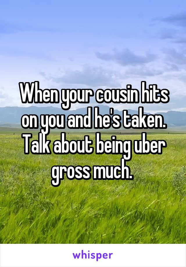 When your cousin hits on you and he's taken. Talk about being uber gross much.