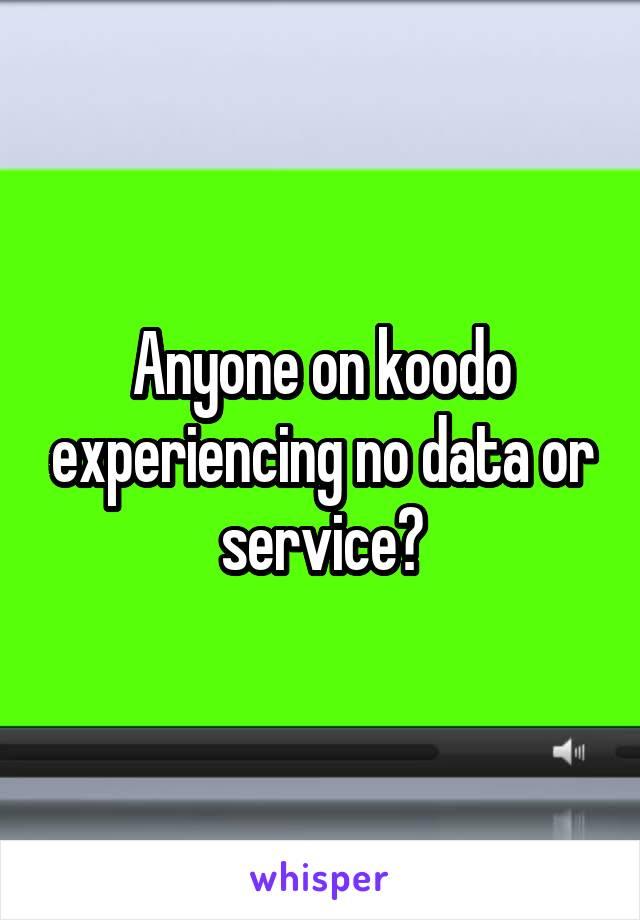 Anyone on koodo experiencing no data or service?