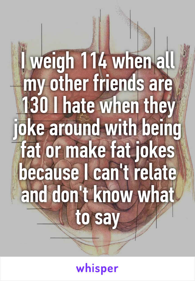 I weigh 114 when all my other friends are 130 I hate when they joke around with being fat or make fat jokes because I can't relate and don't know what to say