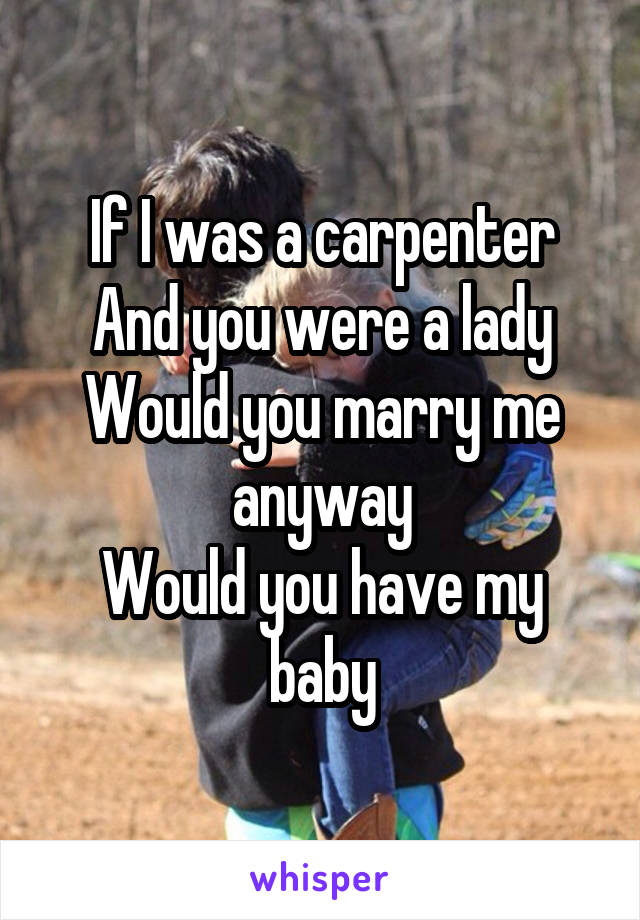 If I was a carpenter And you were a lady Would you marry me anyway Would you have my baby