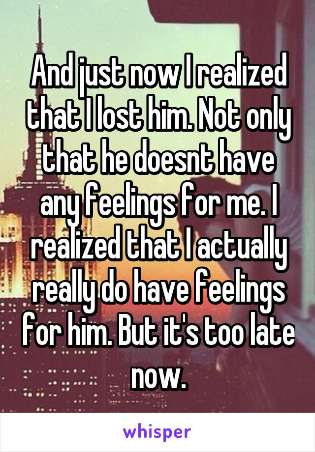 And just now I realized that I lost him. Not only that he doesnt have any feelings for me. I realized that I actually really do have feelings for him. But it's too late now.