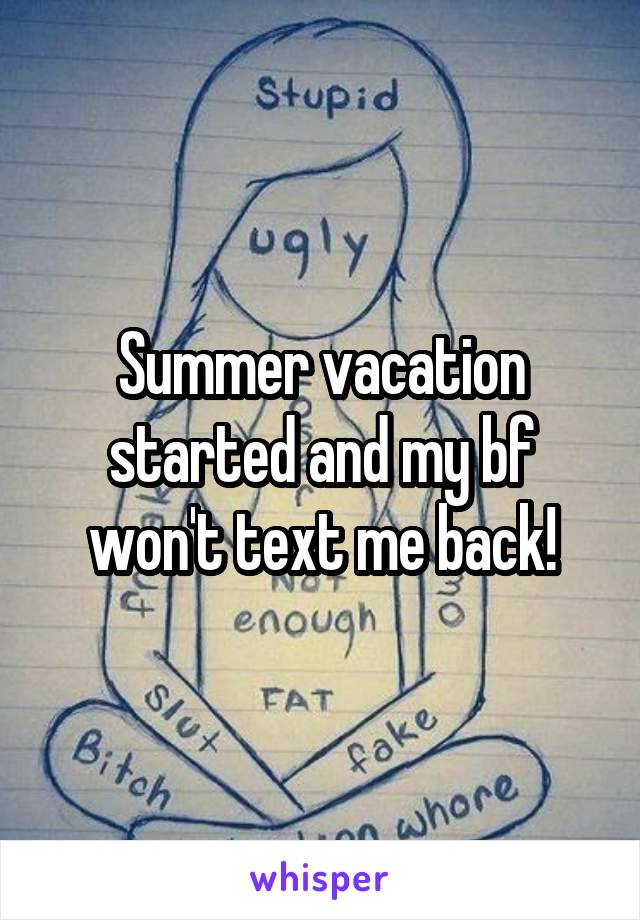 Summer vacation started and my bf won't text me back!
