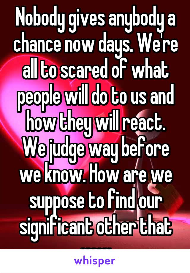 Nobody gives anybody a chance now days. We're all to scared of what people will do to us and how they will react. We judge way before we know. How are we suppose to find our significant other that way