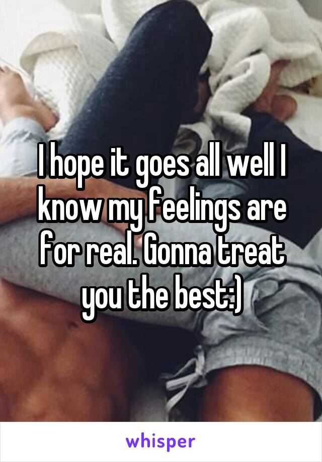 I hope it goes all well I know my feelings are for real. Gonna treat you the best:)
