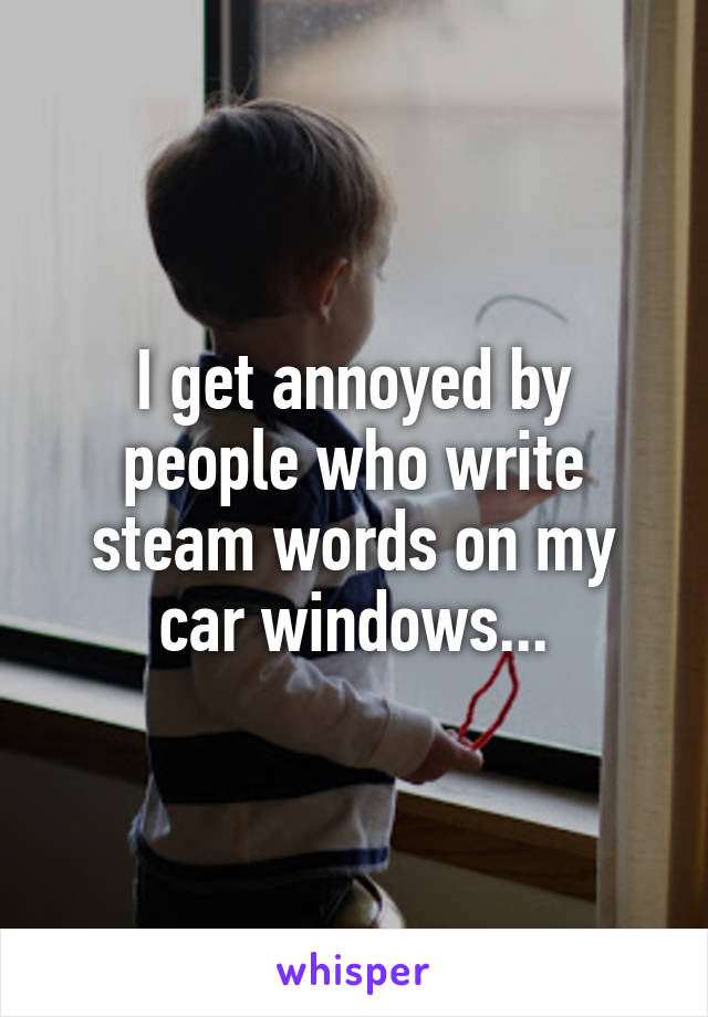 I get annoyed by people who write steam words on my car windows...