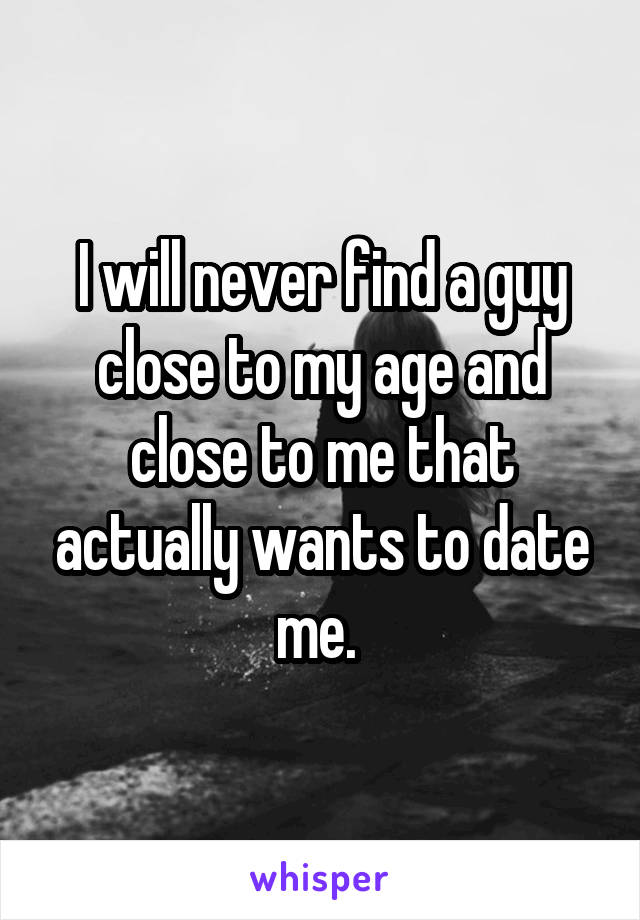 I will never find a guy close to my age and close to me that actually wants to date me.