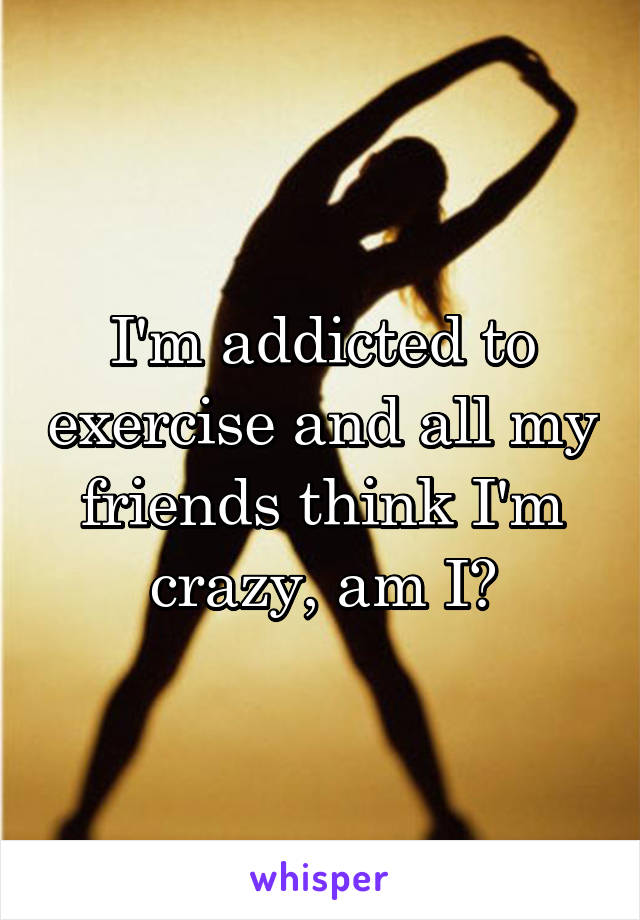 I'm addicted to exercise and all my friends think I'm crazy, am I?