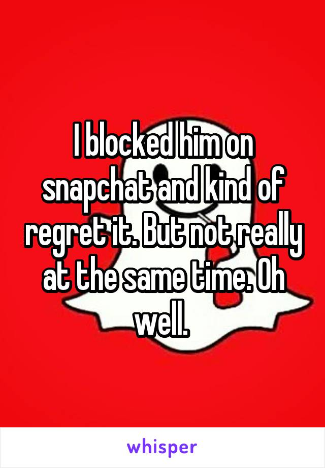 I blocked him on snapchat and kind of regret it. But not really at the same time. Oh well.