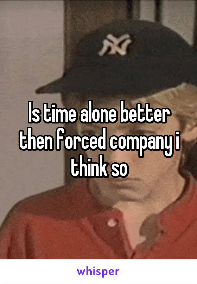 Is time alone better then forced company i think so