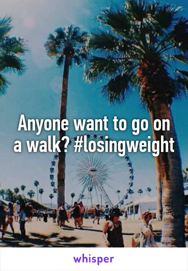 Anyone want to go on a walk? #losingweight