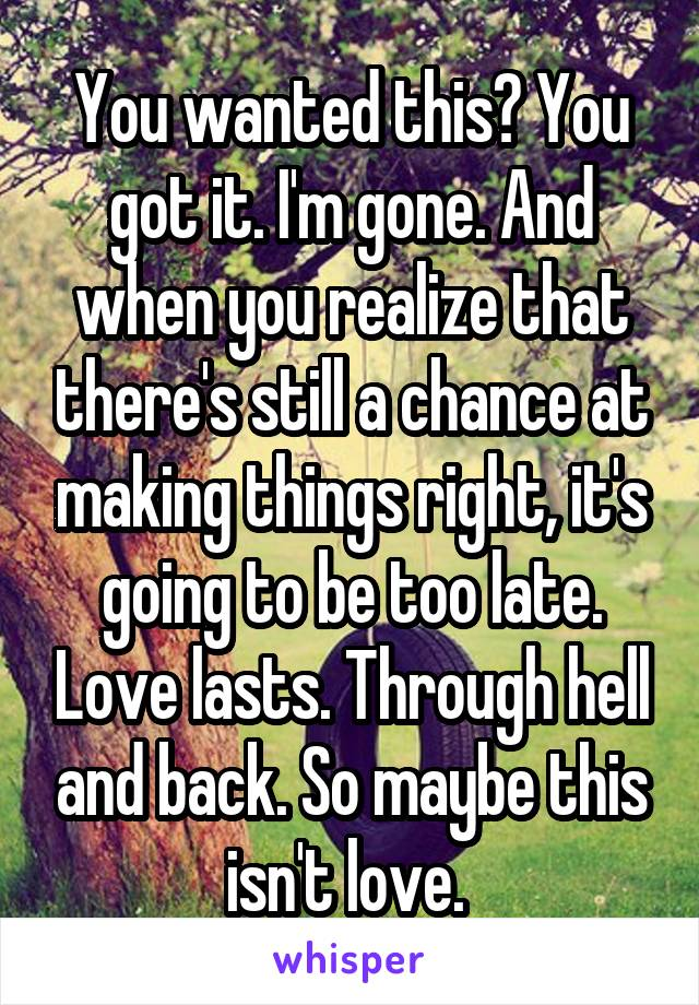 You wanted this? You got it. I'm gone. And when you realize that there's still a chance at making things right, it's going to be too late. Love lasts. Through hell and back. So maybe this isn't love.