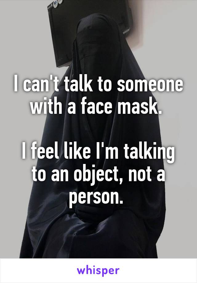 I can't talk to someone with a face mask.   I feel like I'm talking to an object, not a person.