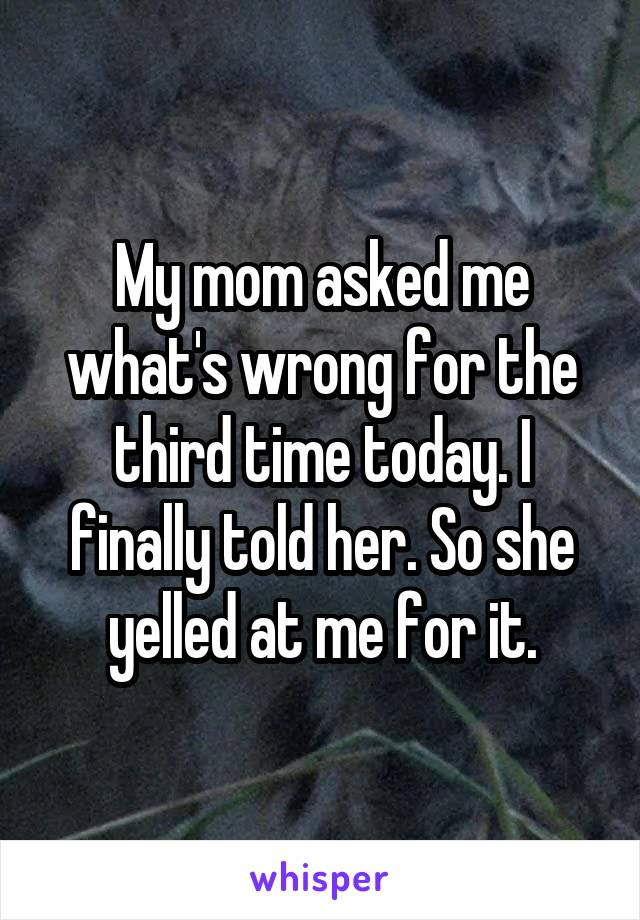 My mom asked me what's wrong for the third time today. I finally told her. So she yelled at me for it.