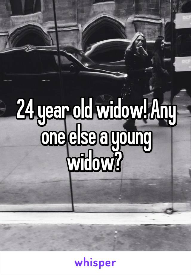 24 year old widow! Any one else a young widow?