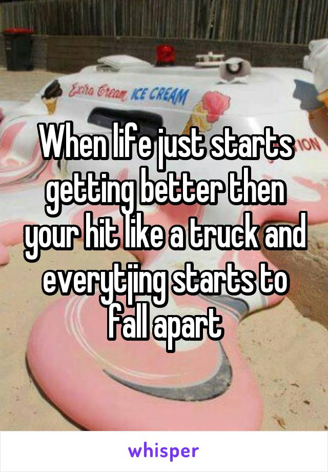 When life just starts getting better then your hit like a truck and everytjing starts to fall apart