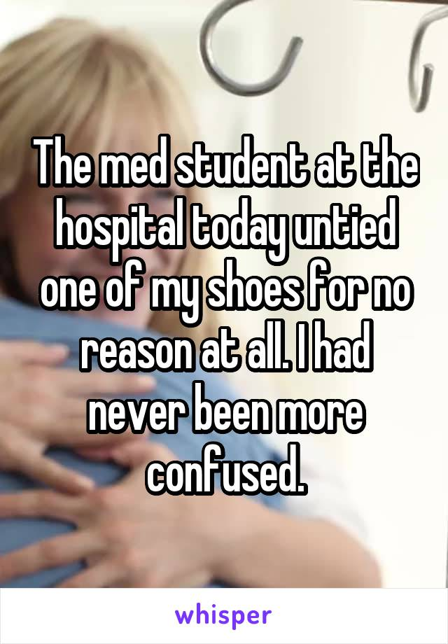 The med student at the hospital today untied one of my shoes for no reason at all. I had never been more confused.