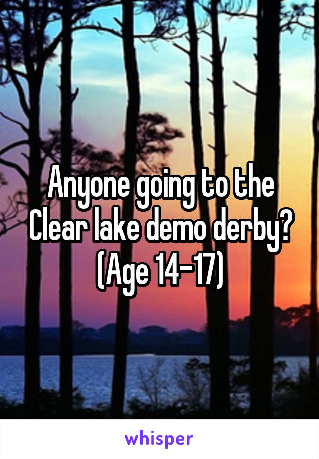 Anyone going to the Clear lake demo derby? (Age 14-17)