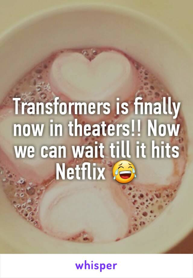Transformers is finally now in theaters!! Now we can wait till it hits Netflix 😂