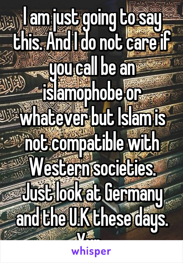 I am just going to say this. And I do not care if you call be an islamophobe or whatever but Islam is not compatible with Western societies. Just look at Germany and the U.K these days. Yup.
