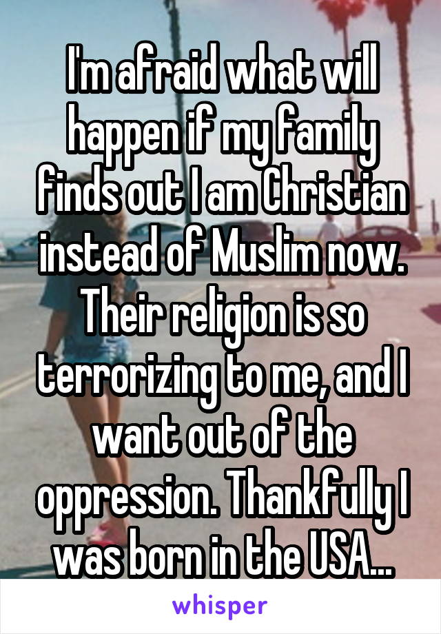 I'm afraid what will happen if my family finds out I am Christian instead of Muslim now. Their religion is so terrorizing to me, and I want out of the oppression. Thankfully I was born in the USA...