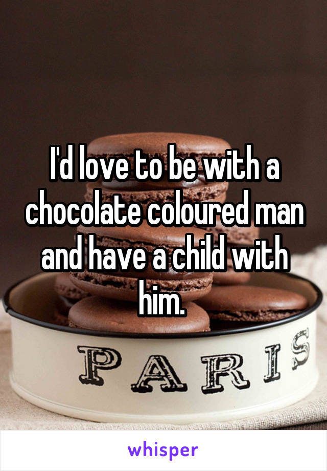 I'd love to be with a chocolate coloured man and have a child with him.