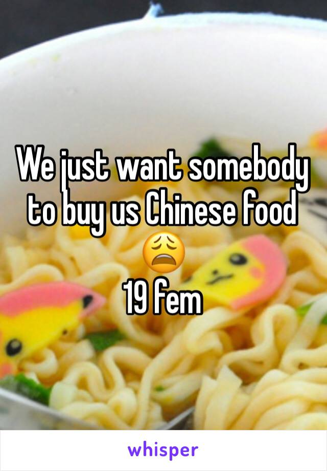 We just want somebody to buy us Chinese food 😩 19 fem