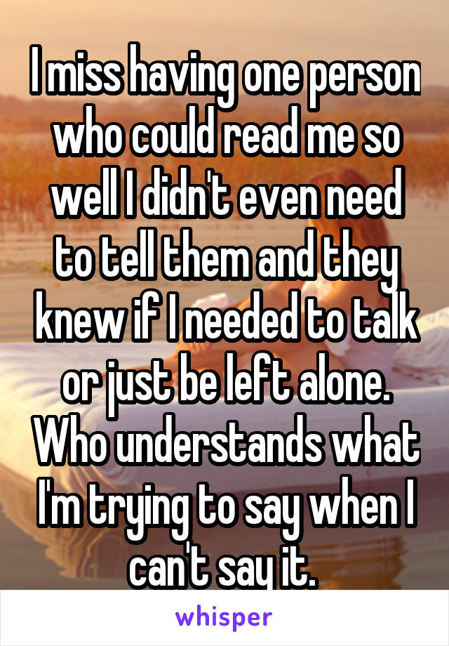 I miss having one person who could read me so well I didn't even need to tell them and they knew if I needed to talk or just be left alone. Who understands what I'm trying to say when I can't say it.