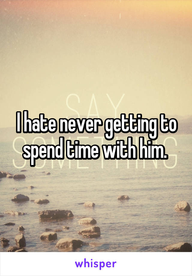 I hate never getting to spend time with him.