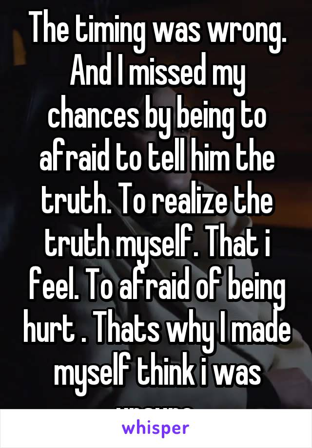 The timing was wrong. And I missed my chances by being to afraid to tell him the truth. To realize the truth myself. That i feel. To afraid of being hurt . Thats why I made myself think i was unsure.