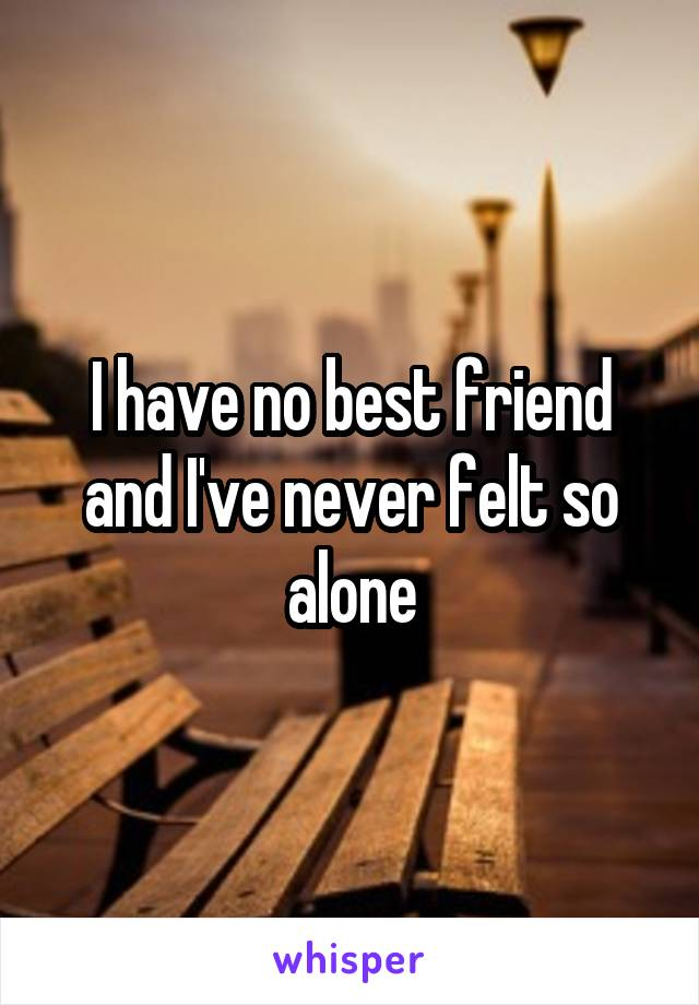 I have no best friend and I've never felt so alone