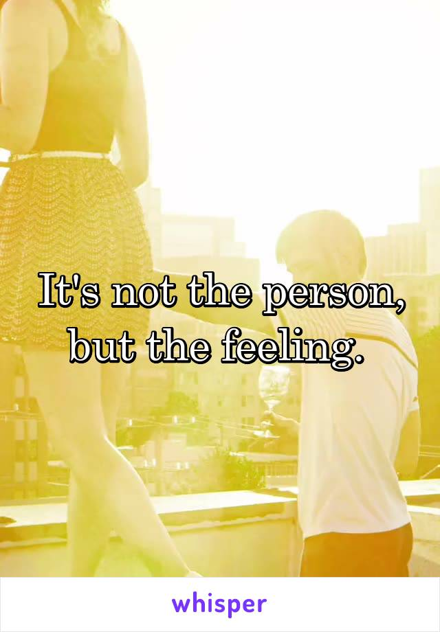It's not the person, but the feeling.