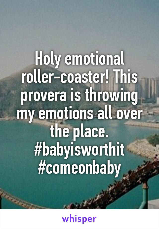 Holy emotional roller-coaster! This provera is throwing my emotions all over the place. #babyisworthit #comeonbaby