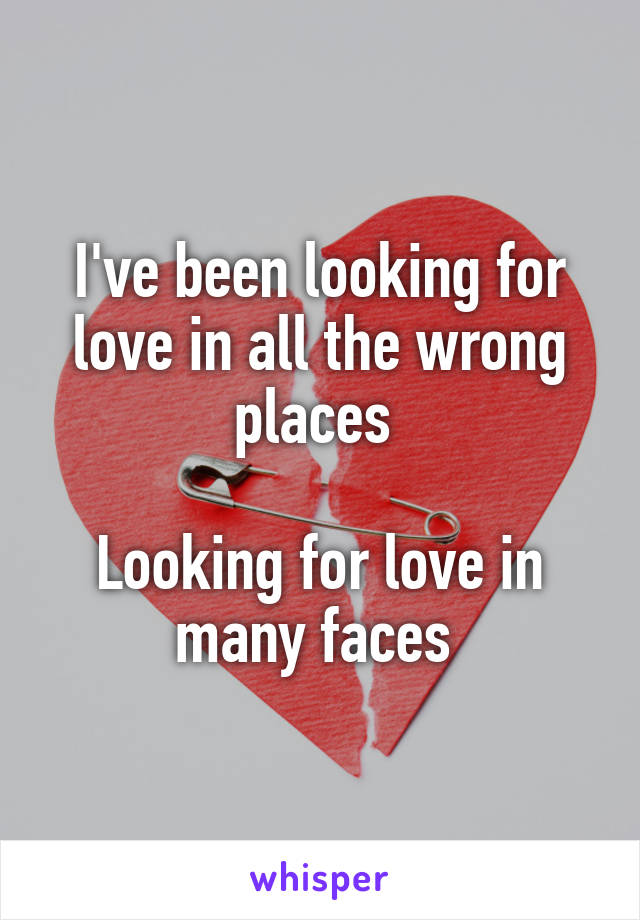 I've been looking for love in all the wrong places   Looking for love in many faces