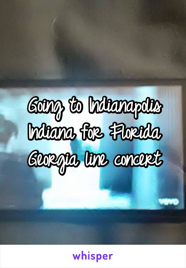 Going to Indianapolis Indiana for Florida Georgia line concert