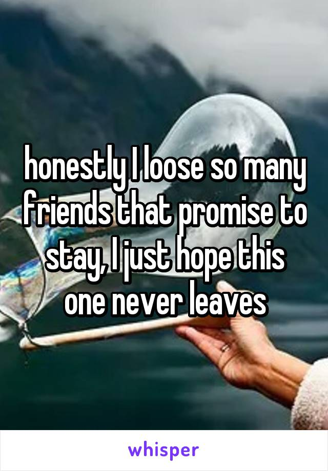 honestly I loose so many friends that promise to stay, I just hope this one never leaves