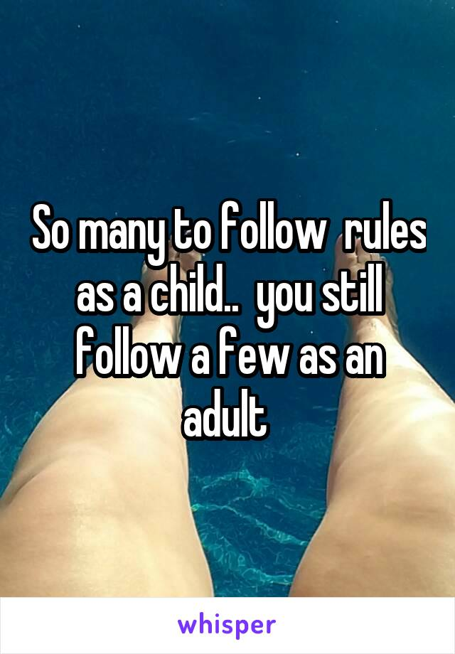 So many to follow  rules as a child..  you still follow a few as an adult