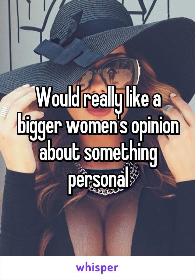 Would really like a bigger women's opinion about something personal