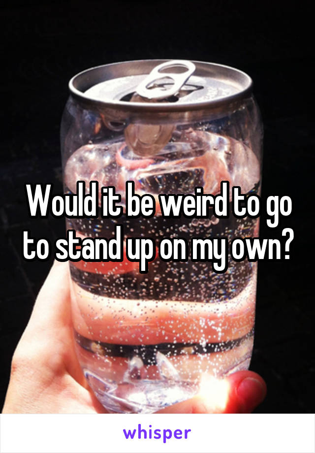 Would it be weird to go to stand up on my own?