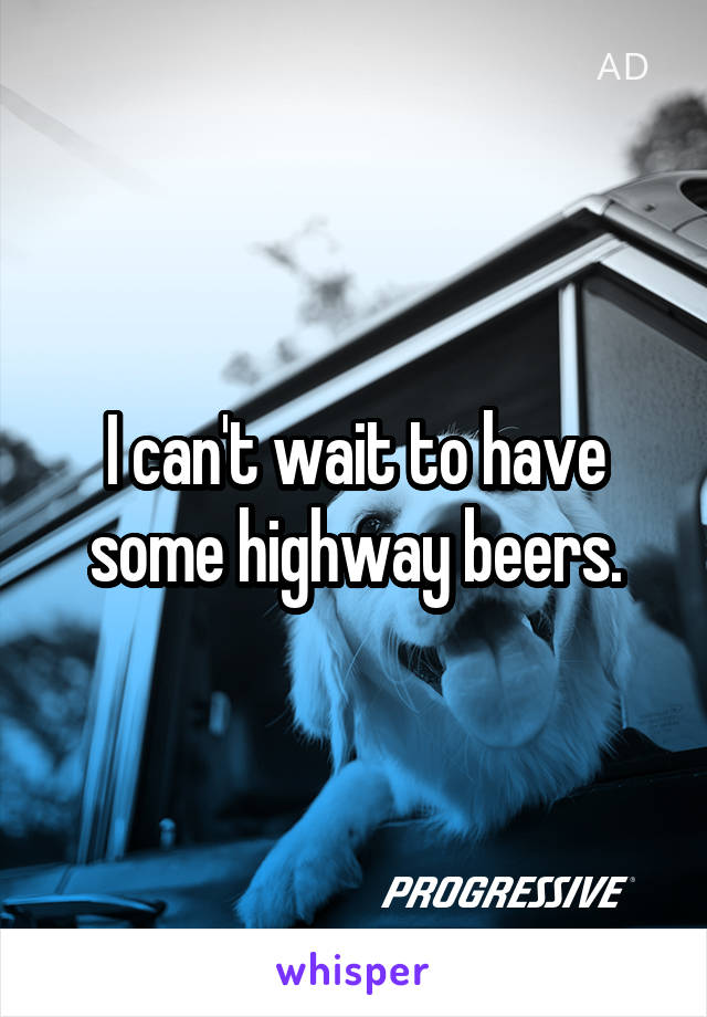 I can't wait to have some highway beers.