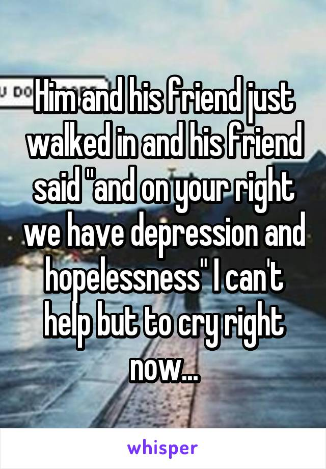 """Him and his friend just walked in and his friend said """"and on your right we have depression and hopelessness"""" I can't help but to cry right now..."""